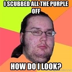 Butthurt Dweller - I scubbed all the PURPLE OFF hOW DO i LOOK?
