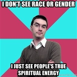 Privilege Denying Dude - I don't see race or gender I just see people's true spiritual energy