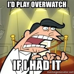 If I had one- Timmy's Dad - I'd play overwatch IF I HAD IT