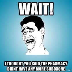 Laughing Man - Wait! I thought you said the pharmacy didnt have any more suboxone