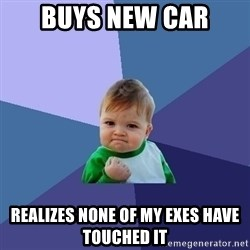 Success Kid - Buys new car Realizes none of my EXES HAVE TOUCHED it