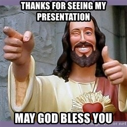 buddy jesus - Thanks for seeing my presentation May god bless you