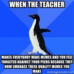 Socially Awkward Penguin - When the teacher makes everybody make memes and you feel targeted against your peers because they now embrace these quality memes you make