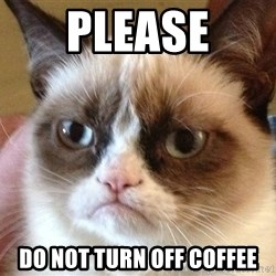 Angry Cat Meme - PLEASE DO NOT TURN OFF COFFEE