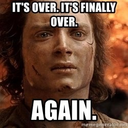 Frodo  - iT'S OVER. IT'S FINALLY OVER. AGAIN.