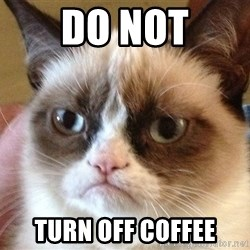 Angry Cat Meme - DO NOT TURN OFF COFFEE