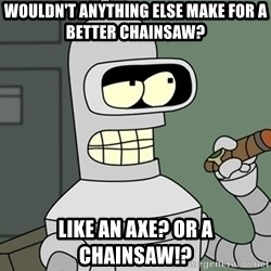 Typical Bender - Wouldn't anything else make for a better chainsaw? Like aN Axe? Or a chainsaw!?