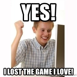 Computer kid - Yes! I lost the game i love!