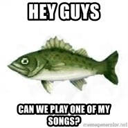 invadent sea bass - Hey guys can we play one of my songs?