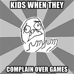 Whyyy??? - kids when they  COMPLAIN over games