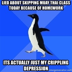 Socially Awkward Penguin - lied about skipping muay thai class today because of homework its actually just my crippling depression