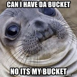 Awkward Moment Seal - Can I have da bucket No its my bucket