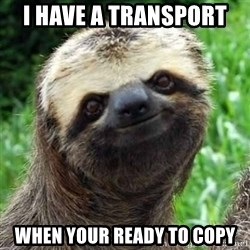Sarcastic Sloth - I have a transport  when your ready to copy
