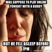 Crying lady - Was suppose to play online tonight with a buddy But he fell asleep before 7pm