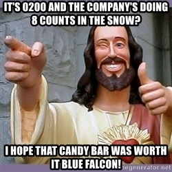 buddy jesus - It's 0200 and the company's doing 8 counts in the snow? I hope that candy bar was worth it blue falcon!