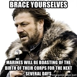 Brace yourself - Brace yourselves marines will be boasting of the birth of their corps for the next several days