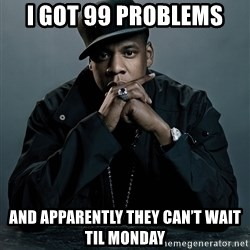 Jay Z problem - I got 99 prOblems And apparently They can't wait til monday