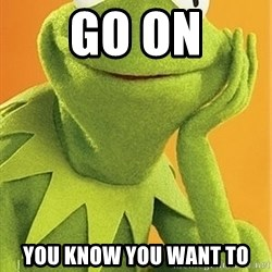 Kermit the frog - go on You know you want to