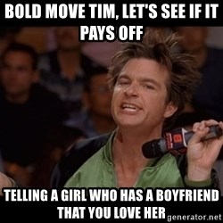 Bold Move Cotton - Bold move Tim, let's see if it pays off TELLING A GIRL WHO HAS A BOYFRIEND that you love her