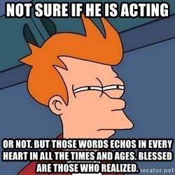 Futurama Fry - not sure if he is acting or not. But those words echos in every heart in all the times and ages. Blessed are those who realized.