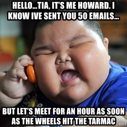 Fat Asian Kid - Hello...Tia, it's me Howard. I know ive sent you 50 emails... But let's meet for an Hour as soon as the wheels hit the tarmac