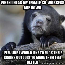 Confession Bear - when i hear my female co-workers are down I feel like i would like to fuck their brains out just to make them feel better