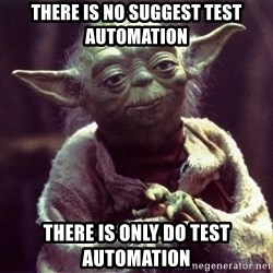 Yoda - There is no suggest test automation there is only do test automation