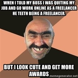 Provincial Man - when i told my boss i was quiting my job and go work online as a freelancer  he teeth being a freelancer. but i look cute and get more awards