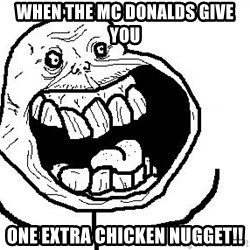 Happy Forever Alone - when the MC donalds give you one extra chicken nugget!!