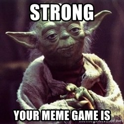 Yoda - Strong your meme game is