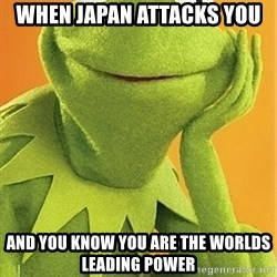 Kermit the frog - When Japan attacks you And you know you are the worlds leading power