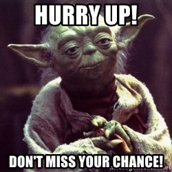 Yoda - Hurry UP! Don't miss your chance!