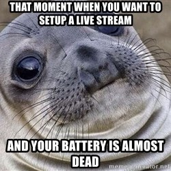 Awkward Moment Seal - That moment when you want to setup a live stream And your battery is almost dead
