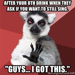 """Chill Out Lemur - After your 8th drink when they ask if you want to still sing. """"Guys... i got this."""""""