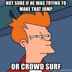 Futurama Fry - not sure if he was trying to make that jump or crowd surf