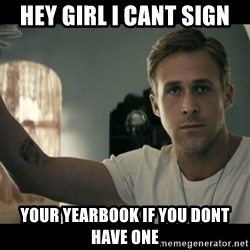 ryan gosling hey girl - Hey girl i cant sign your yearbook if you dont have one