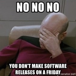 Picardfacepalm - No No NO you don't make software releases on a friday