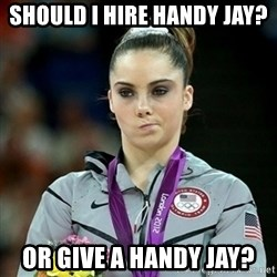Not Impressed McKayla - SHould i hire handy jay? or give a handy jay?