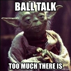 Advice Yoda - ball talk too much there is
