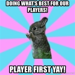 yAy FoR LifE BunNy - Doing what's best for our players! Player first yay!