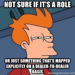 Futurama Fry - not sure if it's a role or just something that's mapped explicitly on a dealer-to-dealer basis