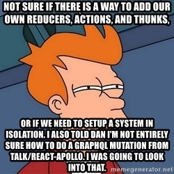 Futurama Fry - not sure if there is a way to add our own reducers, actions, and thunks, or if we need to setup a system in isolation. I also told Dan I'm not entirely sure how to do a GraphQL mutation from talk/react-apollo. I was going to look into that.