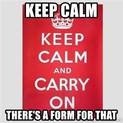 Keep Calm - kEEP CALM THERE'S A FORM FOR THAT