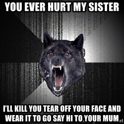 Insanity Wolf - You ever hurt my sister  I'll kill you tear off your face and wear it to go say hi to your mum