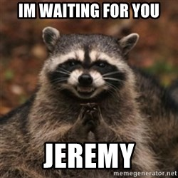 evil raccoon - IM WAITING FOR YOU JEREMY