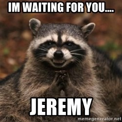 evil raccoon - IM WAITING FOR YOU.... JEREMY