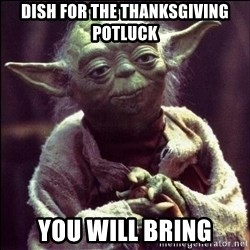 Advice Yoda - Dish for the Thanksgiving potluck You will bring