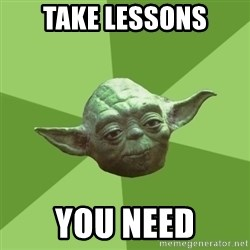 Advice Yoda Gives - Take lessons You need