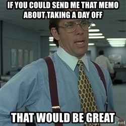 Office Space Boss - if you could send me that memo about taking a day off that would be great