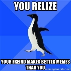 Socially Awkward Penguin - you relize your freind makes better memes than you